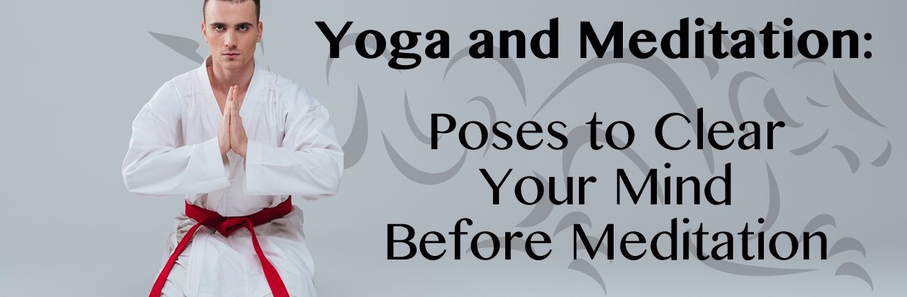 Yoga and Meditation:  Poses to Clear Your Mind Before Meditation